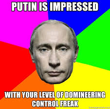 Control Freak Meme - putin is impressed with your level of domineering control freak