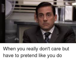 Like I Care Meme - l when you really don t care but have to pretend like you do