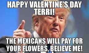 Happy Valentines Meme - happy valentine s day terri the mexicans will pay for your flowers