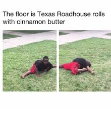 Roadhouse Meme - the floor is texas roadhouse rolls with cinnamon butter meme on