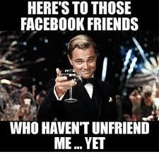 Facebook Friends Meme - here s to those facebook friends who havent unfriend meyet meme