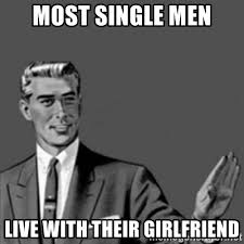 Single Men Meme - most single men live with their girlfriend correction guy meme