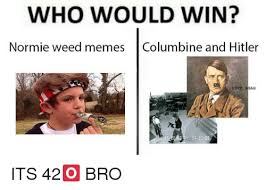 Advice Hitler Meme - who would win normie weed memes columbine and hitler fuck 04203