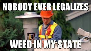 Legalize Weed Meme - nobody ever legalizes weed in my state nobody ever pays me