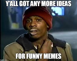 Funny Meme Ideas - y all got any more of that meme imgflip