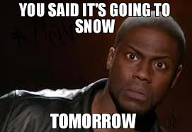 Snow Meme - you said it s going to snow tomorrow meme kevin hart the hell