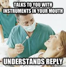 Dentist Memes - you have go to why dentists ask questions with instruments in your
