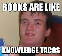 Meme Knowledge - books are like knowledge tacos 10 guy know your meme