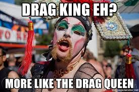Drag Queen Meme - drag king eh more like the drag queen drag queen meme generator