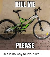 Please Kill Me Meme - kill me please this is no way to live a life life meme on