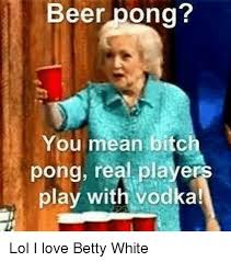Beer Pong Meme - beer pong you mean bitc pong real players play with vodka lol i