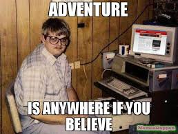 Adventure Meme - adventure is anywhere if you believe meme internet guide 59713
