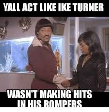 Ike Turner Memes - yall act like ike turner wasnt making hits in his rompers act meme