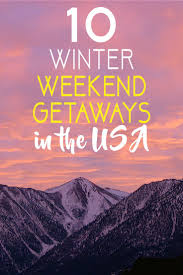 10 winter weekend getaways in the usa the abroad