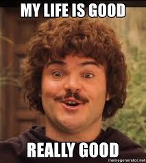 Life Is Good Meme - my life is good really good nacho libre ignacio meme generator