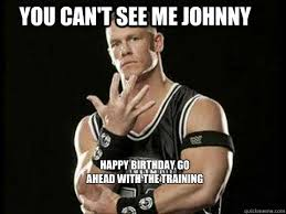Funny John Cena Memes - you can t see me johnny happy birthday go ahead with the training