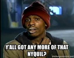 Nyquil Meme - y all got any more of that nyquil chappelle crackhead meme