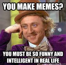 Intelligent Memes - you make memes you must be so funny and intelligent in real life