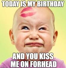 My Birthday Memes - today is my birthday and you kiss me on forhead funny happy