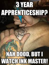 Tattoo Girl Meme - 3 year apprenticeship nah dood but i watch ink master tattoo