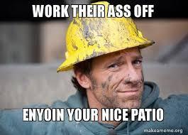 Nice Job Meme - work their ass off enyoin your nice patio a dirty job make a meme