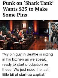 Shark Tank Meme - punk on shark tank wants 25 to make some pins full story