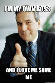 On My Own Memes - i m my own boss and i love me some me good guy boss quickmeme