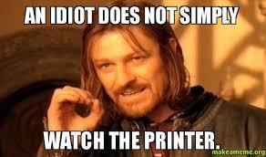 Idiot Meme - an idiot does not simply watch the printer make a meme