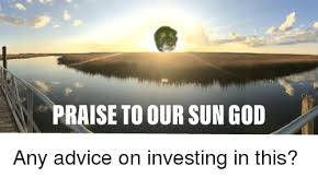 Advice God Meme - praise to our sun god any advice on investing in this advice meme