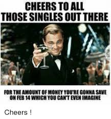 Singles Meme - cheers to all those singles out there for the amount of money