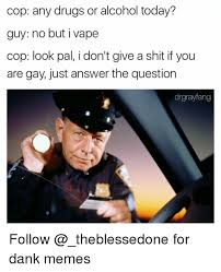 Any Drugs Or Alcohol Meme - cop any drugs or alcohol today guy no but i vape cop look pal i don