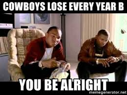 Cowboys Lose Meme - cowboys lose every year b you be alright cam ron paid in full
