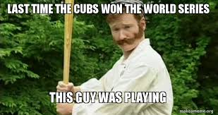 Old Time Meme - conan and old timey baseball last time the cubs won the world