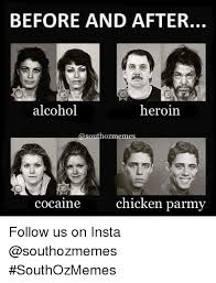 Heroin Meme - before and after alcohol heroin hozmem chicken parmy cocaine follow