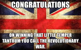 Revolutionary War Memes - congratulations on winning that little temper tantrum you call the