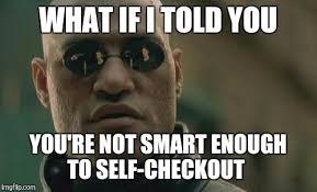 Self Checkout Meme - what if i told you you re not smart enough to self checkout meme