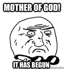 It Has Begun Meme - mother of god it has begun mother of god quickmeme
