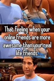 Online Friends Meme - that feeling when your online friends are more awesome than your
