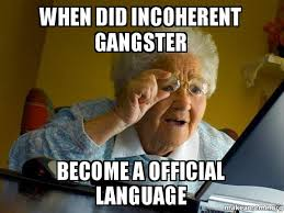 Internet Gangster Meme - when did incoherent gangster become a official language internet