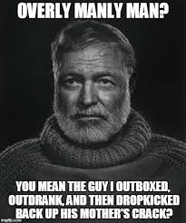 Manly Man Meme - image tagged in funny memes overly manly man hemingway funny memes