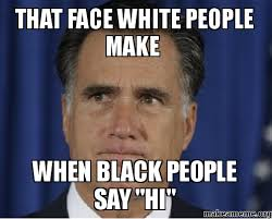 White People Be Like Memes - that face white people make when black people say hi