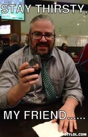 Stay Thirsty My Friends Meme - stay thirsty meme generator image memes at relatably com