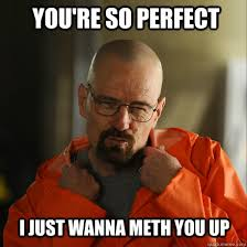 You Re So Hot Meme - you re so perfect i just wanna meth you up sexy walter white