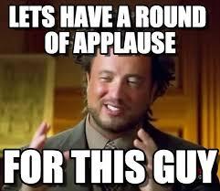 Applause Meme - lets have a round of applause ancient aliens meme on memegen