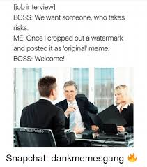 Job Interview Meme - job interview boss we want someone who takes risks me once cropped
