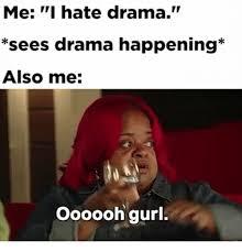 Internet Drama Meme - me i hate drama sees drama happening also me oooooh gurl meme on