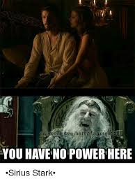 You Have No Power Here Meme - oml barristan adas you have no power here sirius stark meme on me me