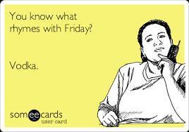 E Card Memes - you know what rhymes with friday vodka college ecard boozers