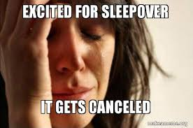 Sleepover Meme - excited for sleepover it gets canceled first world problems make