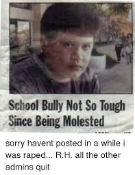 Memes About Being Sorry - school bully not so tough since being molested sorry havent posted